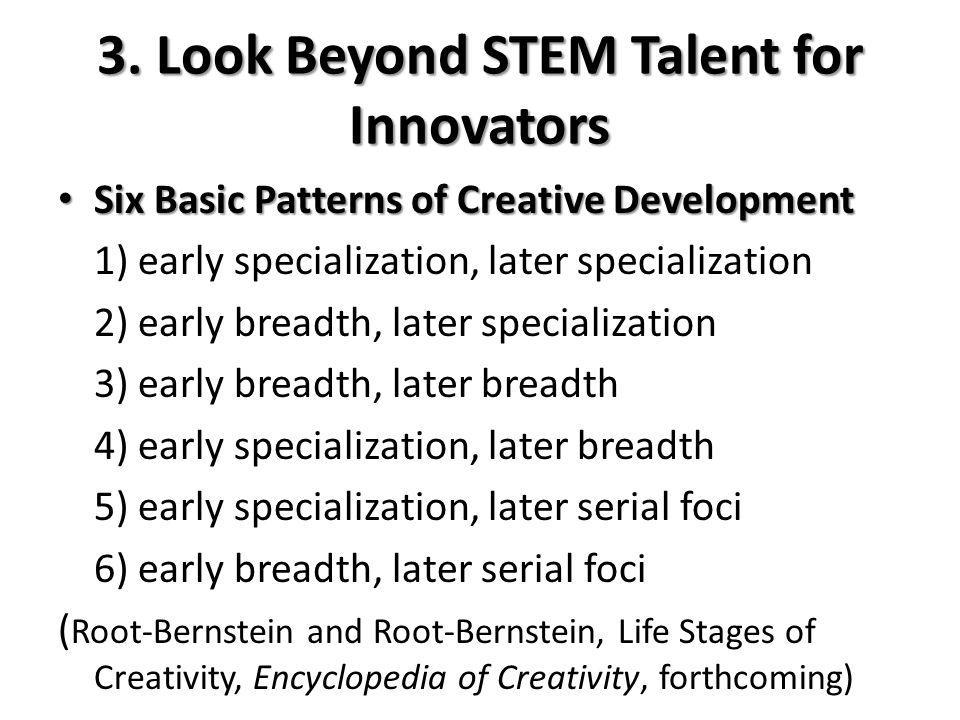 3. Look Beyond STEM Talent for Innovators Six Basic Patterns of Creative Development Six Basic Patterns of Creative Development 1) early specializatio
