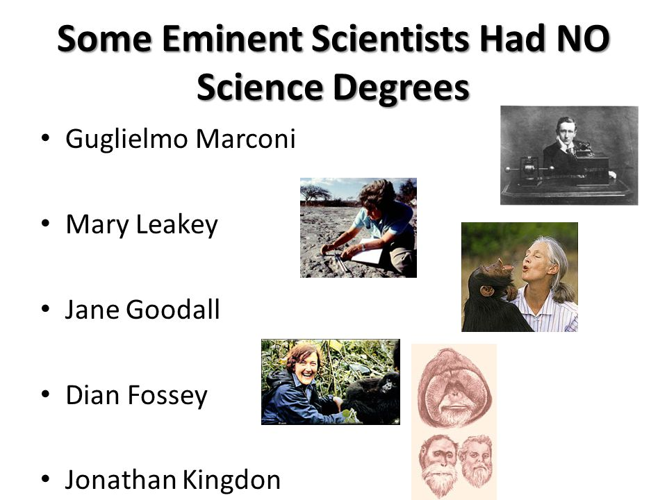 Some Eminent Scientists Had NO Science Degrees Guglielmo Marconi Mary Leakey Jane Goodall Dian Fossey Jonathan Kingdon