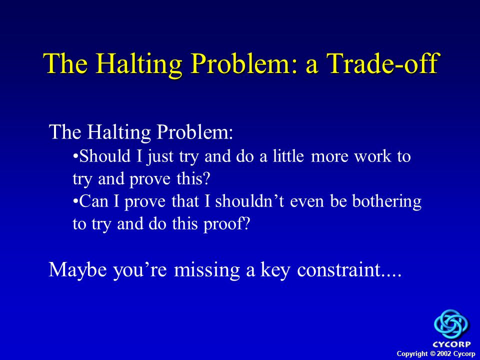 Copyright © 2002 Cycorp The Halting Problem: a Trade-off The Halting Problem: Should I just try and do a little more work to try and prove this.