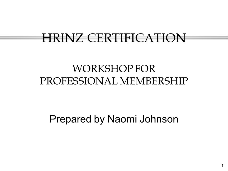 1 HRINZ CERTIFICATION WORKSHOP FOR PROFESSIONAL MEMBERSHIP Prepared by Naomi Johnson