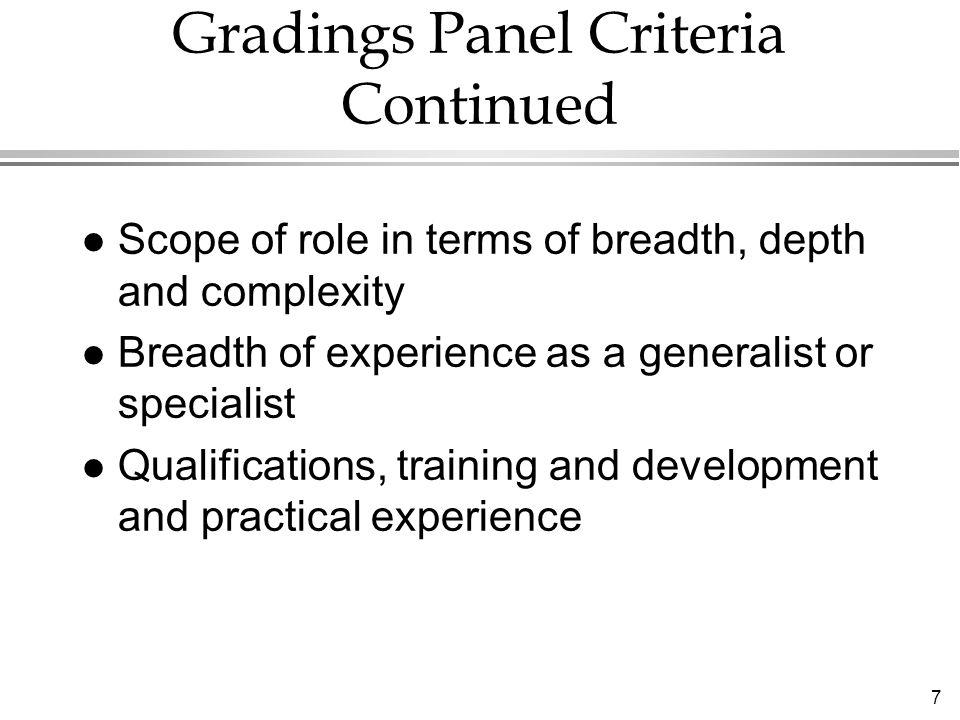 7 Gradings Panel Criteria Continued Scope of role in terms of breadth, depth and complexity Breadth of experience as a generalist or specialist Qualifications, training and development and practical experience