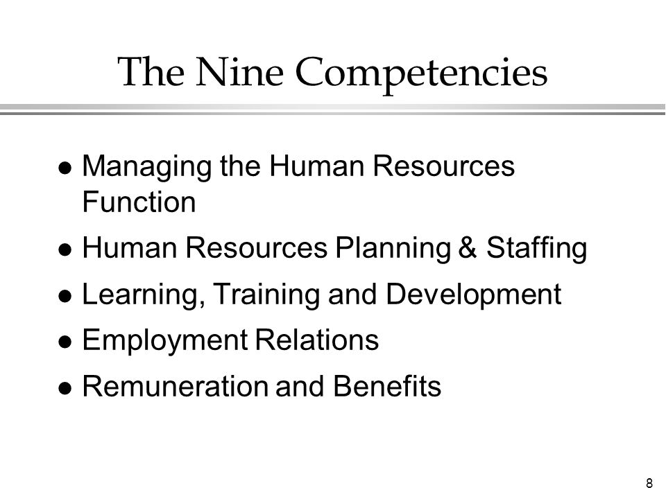 8 The Nine Competencies Managing the Human Resources Function Human Resources Planning & Staffing Learning, Training and Development Employment Relations Remuneration and Benefits