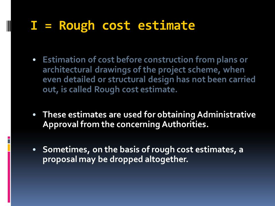 I = Rough cost estimate Estimation of cost before construction from plans or architectural drawings of the project scheme, when even detailed or struc