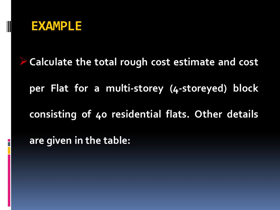 EXAMPLE  Calculate the total rough cost estimate and cost per Flat for a multi-storey (4-storeyed) block consisting of 40 residential flats. Other de