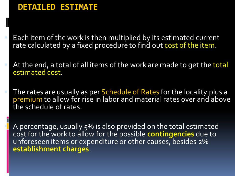 DETAILED ESTIMATE  Each item of the work is then multiplied by its estimated current rate calculated by a fixed procedure to find out cost of the ite