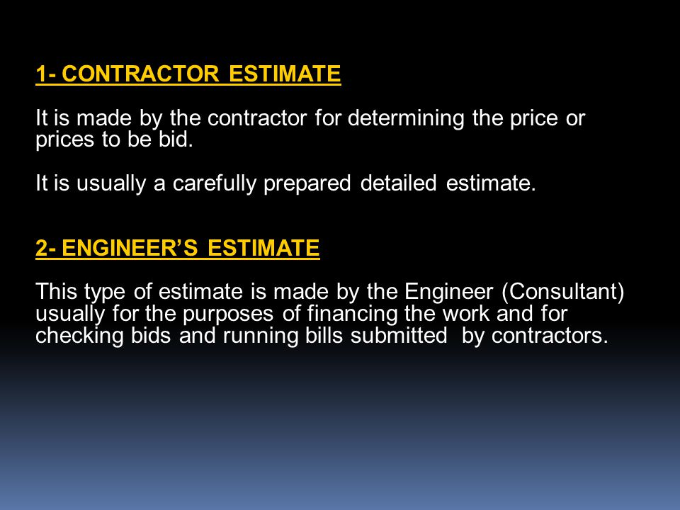 1- CONTRACTOR ESTIMATE It is made by the contractor for determining the price or prices to be bid. It is usually a carefully prepared detailed estimat