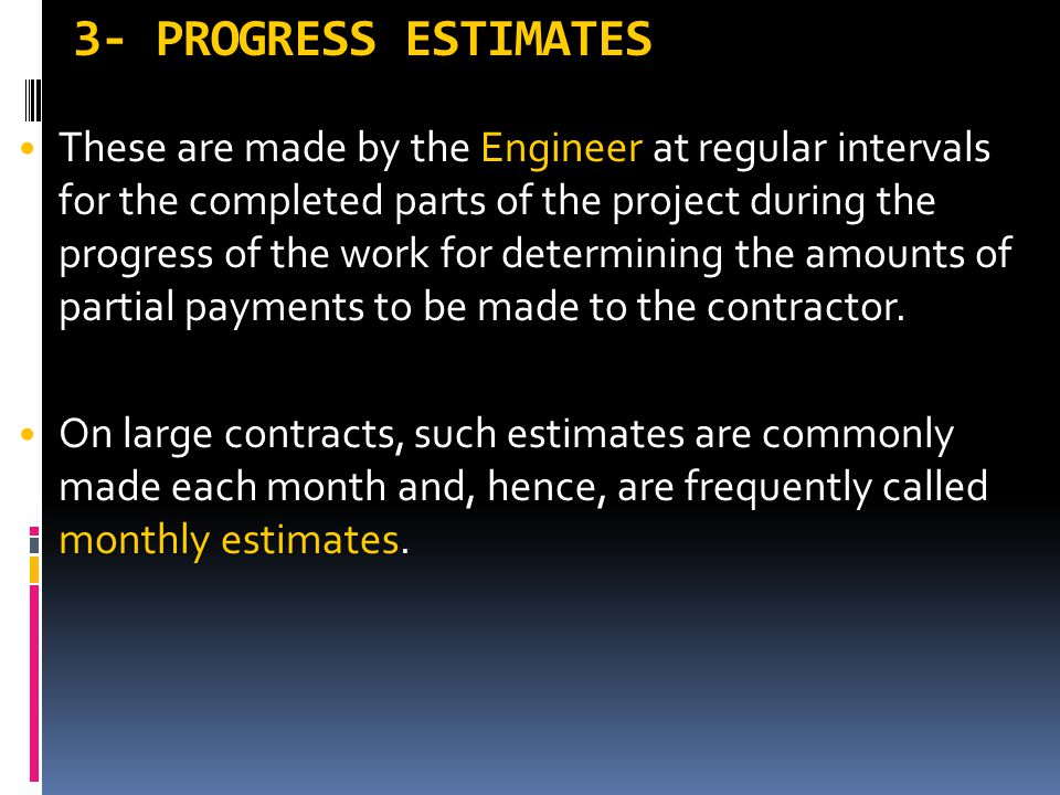 3- PROGRESS ESTIMATES These are made by the Engineer at regular intervals for the completed parts of the project during the progress of the work for d