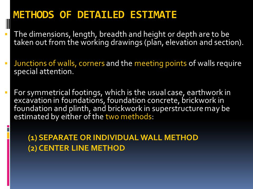 METHODS OF DETAILED ESTIMATE  The dimensions, length, breadth and height or depth are to be taken out from the working drawings (plan, elevation and