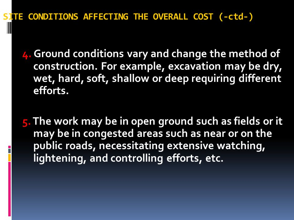 SITE CONDITIONS AFFECTING THE OVERALL COST (-ctd-) 4. Ground conditions vary and change the method of construction. For example, excavation may be dry