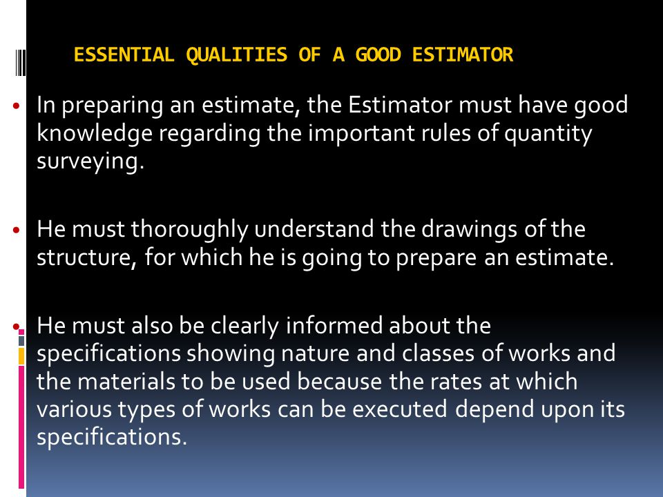 ESSENTIAL QUALITIES OF A GOOD ESTIMATOR In preparing an estimate, the Estimator must have good knowledge regarding the important rules of quantity sur