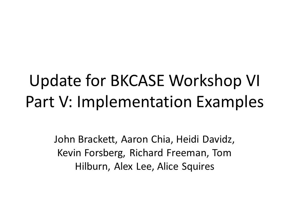 Update for BKCASE Workshop VI Part V: Implementation Examples John Brackett, Aaron Chia, Heidi Davidz, Kevin Forsberg, Richard Freeman, Tom Hilburn, Alex Lee, Alice Squires