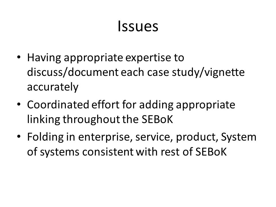 Issues Having appropriate expertise to discuss/document each case study/vignette accurately Coordinated effort for adding appropriate linking throughout the SEBoK Folding in enterprise, service, product, System of systems consistent with rest of SEBoK