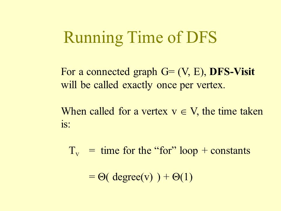 Running Time of DFS For a connected graph G= (V, E), DFS-Visit will be called exactly once per vertex.
