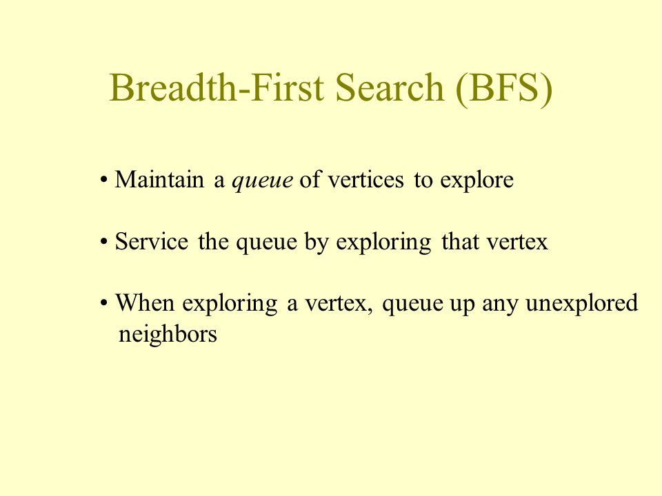 Breadth-First Search (BFS) Maintain a queue of vertices to explore Service the queue by exploring that vertex When exploring a vertex, queue up any unexplored neighbors