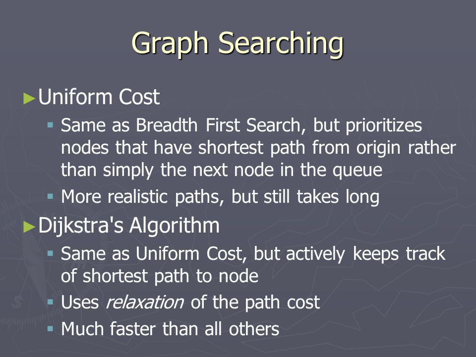 Graph Searching ► ► Uniform Cost   Same as Breadth First Search, but prioritizes nodes that have shortest path from origin rather than simply the next node in the queue   More realistic paths, but still takes long ► ► Dijkstra s Algorithm   Same as Uniform Cost, but actively keeps track of shortest path to node   Uses relaxation of the path cost   Much faster than all others
