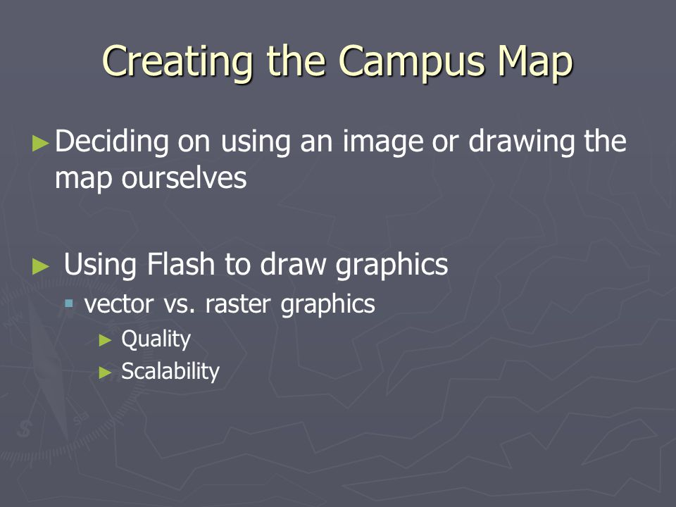 Creating the Campus Map ► ► Deciding on using an image or drawing the map ourselves ► ► Using Flash to draw graphics   vector vs.