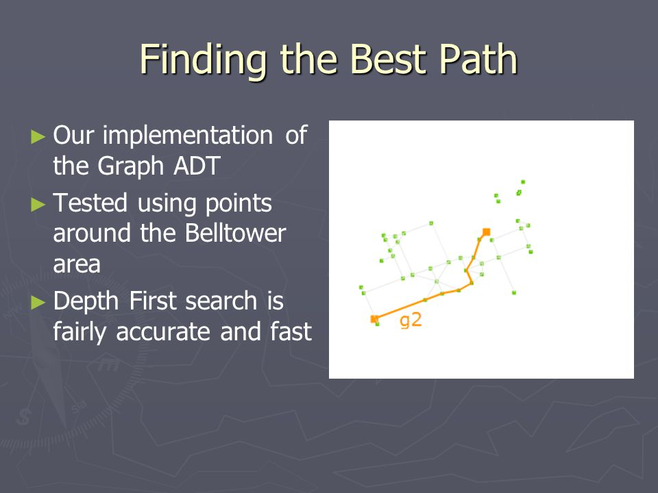 Finding the Best Path ► ► Our implementation of the Graph ADT ► ► Tested using points around the Belltower area ► ► Depth First search is fairly accurate and fast