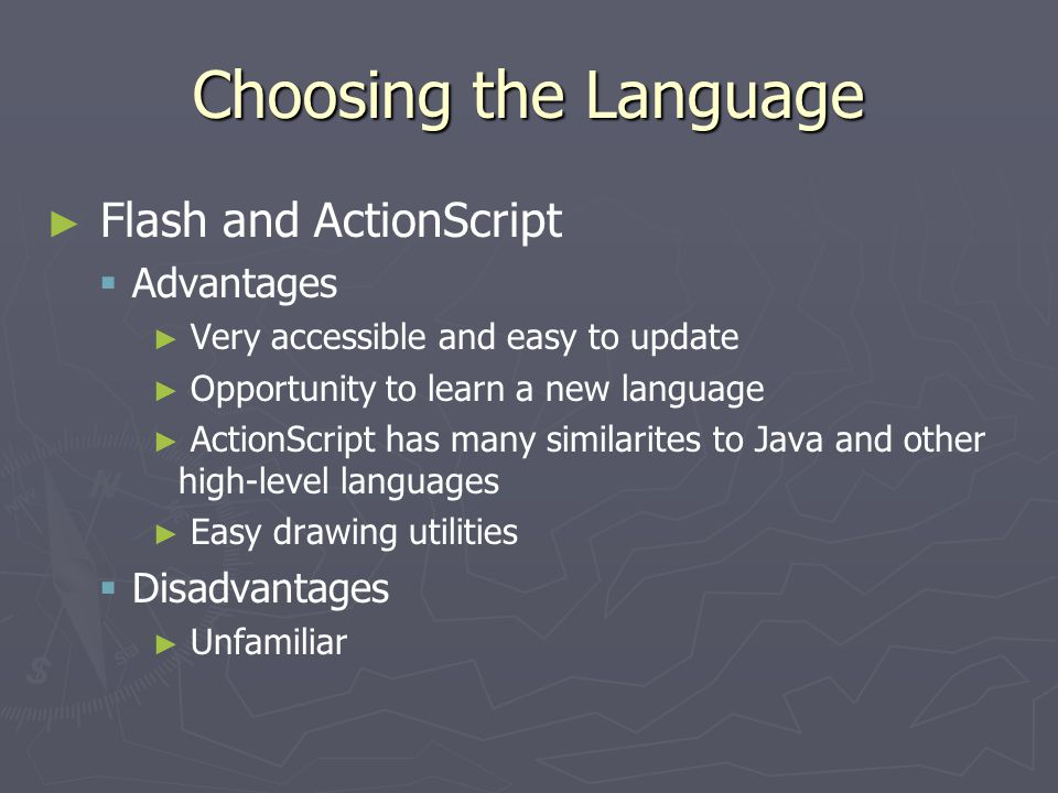 Choosing the Language ► ► Flash and ActionScript   Advantages ► ► Very accessible and easy to update ► ► Opportunity to learn a new language ► ► ActionScript has many similarites to Java and other high-level languages ► ► Easy drawing utilities   Disadvantages ► ► Unfamiliar
