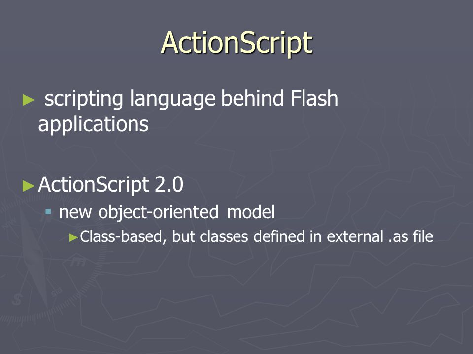 ActionScript ► ► scripting language behind Flash applications ► ► ActionScript 2.0   new object-oriented model ► ► Class-based, but classes defined in external.as file