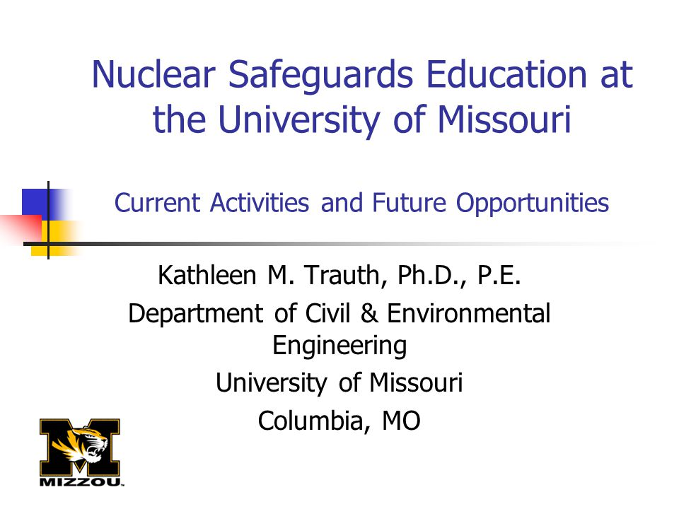 Nuclear Safeguards Education at the University of Missouri Current Activities and Future Opportunities Kathleen M. Trauth, Ph.D., P.E. Department of C