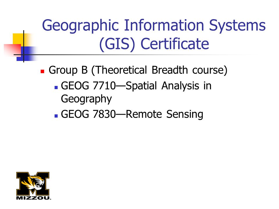 Geographic Information Systems (GIS) Certificate Group B (Theoretical Breadth course) GEOG 7710—Spatial Analysis in Geography GEOG 7830—Remote Sensing
