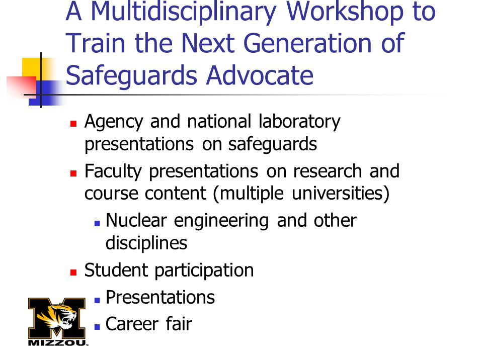 A Multidisciplinary Workshop to Train the Next Generation of Safeguards Advocate Agency and national laboratory presentations on safeguards Faculty pr