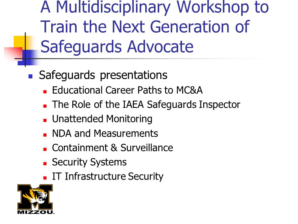 A Multidisciplinary Workshop to Train the Next Generation of Safeguards Advocate Safeguards presentations Educational Career Paths to MC&A The Role of