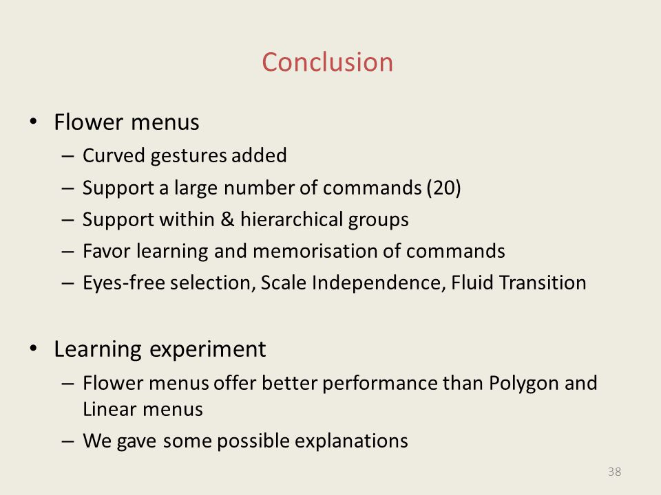 Conclusion Flower menus – Curved gestures added – Support a large number of commands (20) – Support within & hierarchical groups – Favor learning and memorisation of commands – Eyes-free selection, Scale Independence, Fluid Transition Learning experiment – Flower menus offer better performance than Polygon and Linear menus – We gave some possible explanations 38