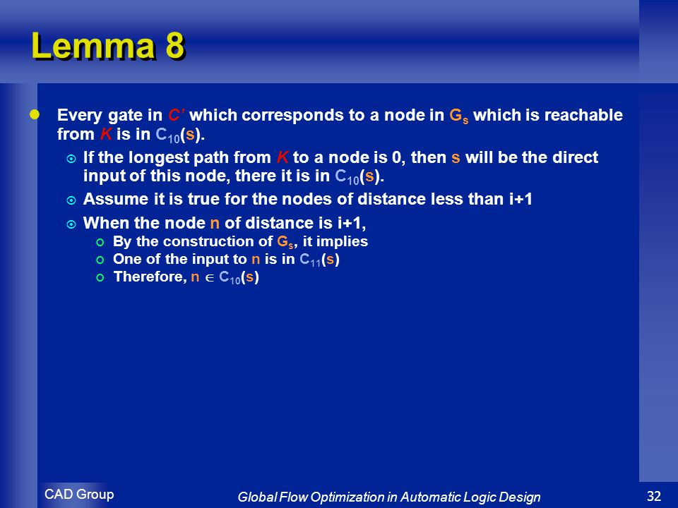 CAD Group Global Flow Optimization in Automatic Logic Design 32 Lemma 8 Every gate in C' which corresponds to a node in G s which is reachable from K is in C 10 (s).