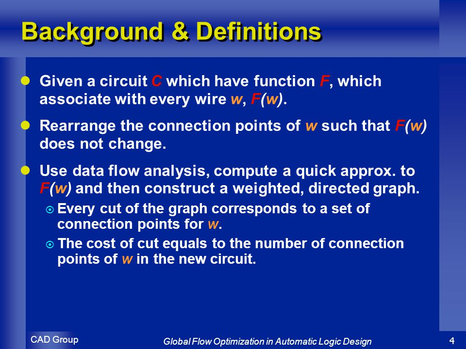CAD Group Global Flow Optimization in Automatic Logic Design 4 Background & Definitions Given a circuit C which have function F, which associate with every wire w, F(w).