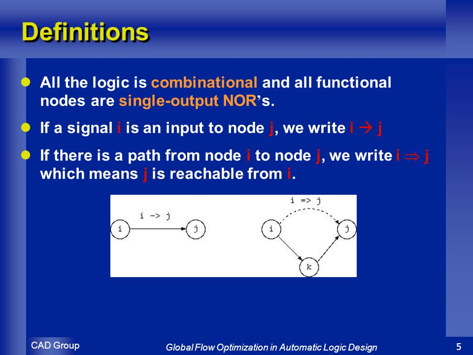 CAD Group Global Flow Optimization in Automatic Logic Design 5 Definitions All the logic is combinational and all functional nodes are single-output NOR ' s.
