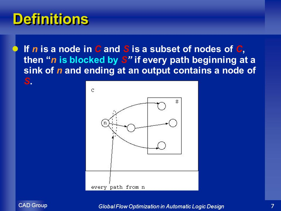 CAD Group Global Flow Optimization in Automatic Logic Design 7 Definitions If n is a node in C and S is a subset of nodes of C, then n is blocked by S if every path beginning at a sink of n and ending at an output contains a node of S.