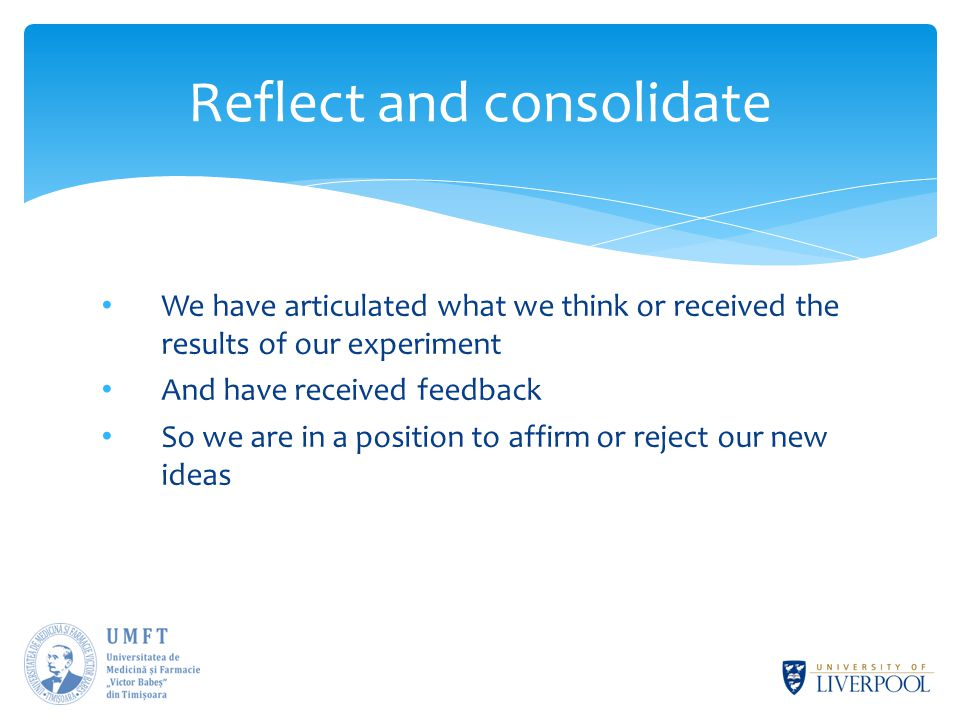 We have articulated what we think or received the results of our experiment And have received feedback So we are in a position to affirm or reject our new ideas