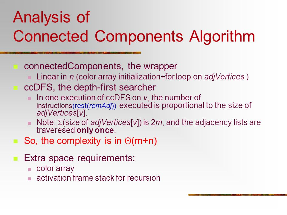 Analysis of Connected Components Algorithm connectedComponents, the wrapper Linear in n (color array initialization+for loop on adjVertices ) ccDFS, t