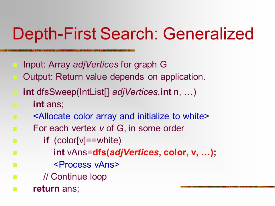 Depth-First Search: Generalized Input: Array adjVertices for graph G Output: Return value depends on application. int dfsSweep(IntList[] adjVertices,i