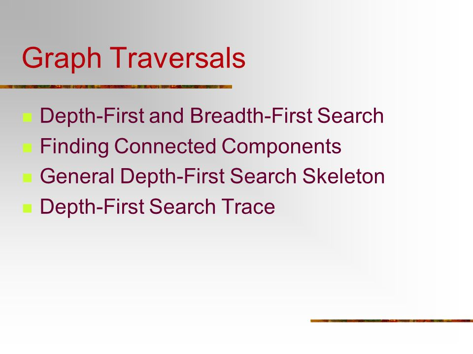 Graph Traversals Depth-First and Breadth-First Search Finding Connected Components General Depth-First Search Skeleton Depth-First Search Trace