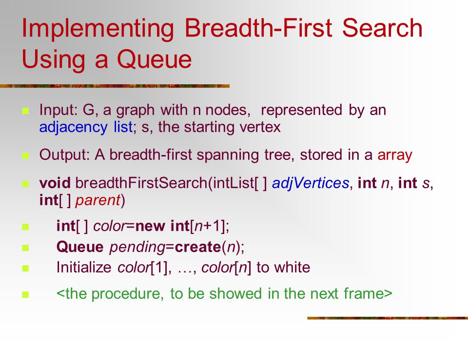 Implementing Breadth-First Search Using a Queue Input: G, a graph with n nodes, represented by an adjacency list; s, the starting vertex Output: A bre