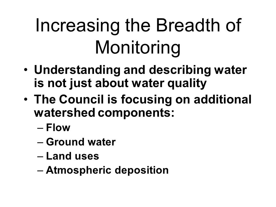 Increasing the Breadth of Monitoring Understanding and describing water is not just about water quality The Council is focusing on additional watershe