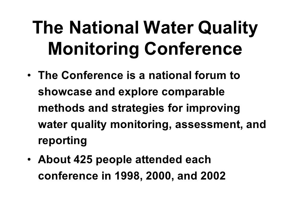 The National Water Quality Monitoring Conference The Conference is a national forum to showcase and explore comparable methods and strategies for improving water quality monitoring, assessment, and reporting About 425 people attended each conference in 1998, 2000, and 2002