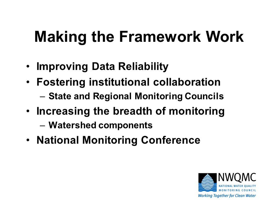 Making the Framework Work Improving Data Reliability Fostering institutional collaboration –State and Regional Monitoring Councils Increasing the breadth of monitoring –Watershed components National Monitoring Conference