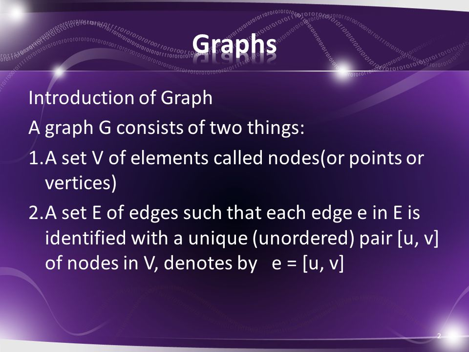 Introduction of Graph A graph G consists of two things: 1.A set V of elements called nodes(or points or vertices) 2.A set E of edges such that each ed