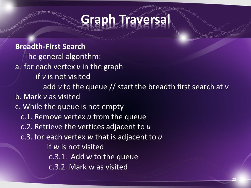 Breadth-First Search The general algorithm: a.for each vertex v in the graph if v is not visited add v to the queue // start the breadth first search at v b.