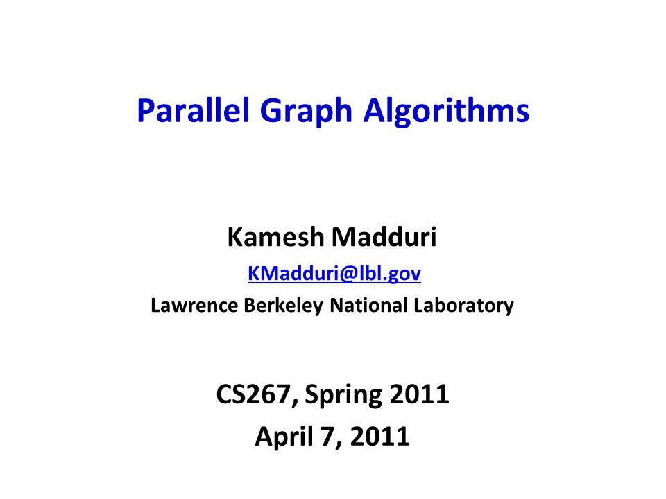 CS267, Spring 2011 April 7, 2011 Parallel Graph Algorithms Kamesh Madduri KMadduri@lbl.gov Lawrence Berkeley National Laboratory