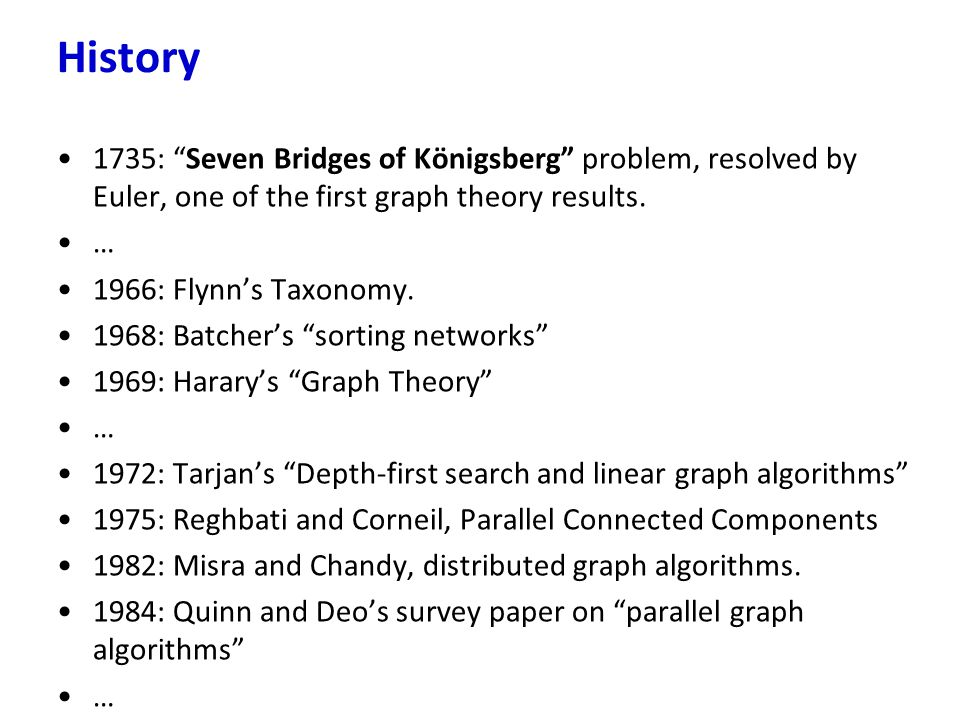 """1735: """"Seven Bridges of Königsberg"""" problem, resolved by Euler, one of the first graph theory results. … 1966: Flynn's Taxonomy. 1968: Batcher's """"sort"""