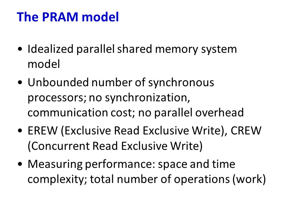 Idealized parallel shared memory system model Unbounded number of synchronous processors; no synchronization, communication cost; no parallel overhead