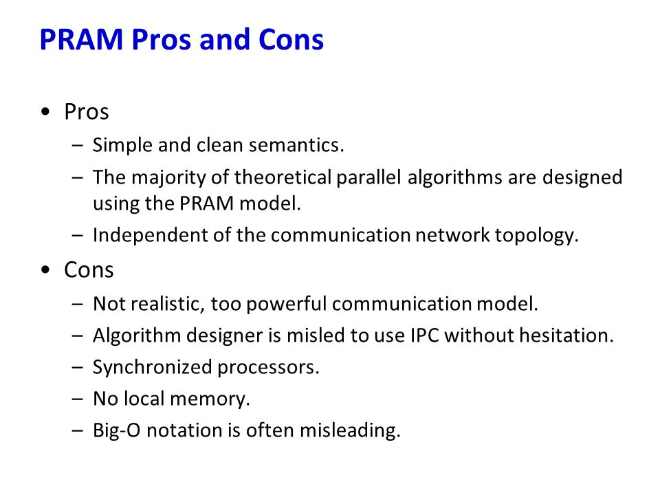Pros –Simple and clean semantics. –The majority of theoretical parallel algorithms are designed using the PRAM model. –Independent of the communicatio