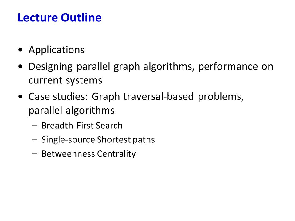 Applications Designing parallel graph algorithms, performance on current systems Case studies: Graph traversal-based problems, parallel algorithms –Br