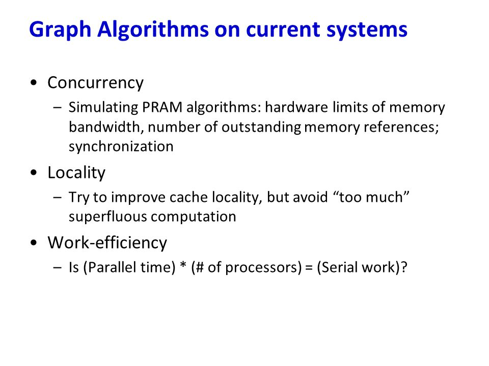 Concurrency –Simulating PRAM algorithms: hardware limits of memory bandwidth, number of outstanding memory references; synchronization Locality –Try t