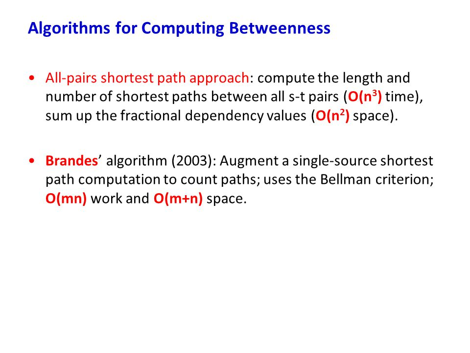 Algorithms for Computing Betweenness All-pairs shortest path approach: compute the length and number of shortest paths between all s-t pairs (O(n 3 )