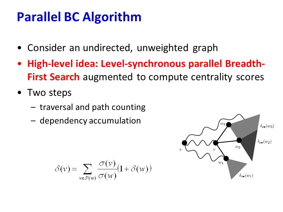 Parallel BC Algorithm Consider an undirected, unweighted graph High-level idea: Level-synchronous parallel Breadth- First Search augmented to compute